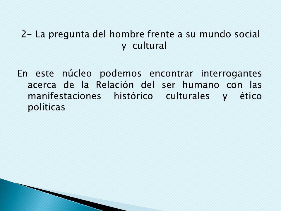 2- La pregunta del hombre frente a su mundo social y cultural En este núcleo podemos encontrar interrogantes acerca de la Relación del ser humano con las manifestaciones histórico culturales y ético políticas