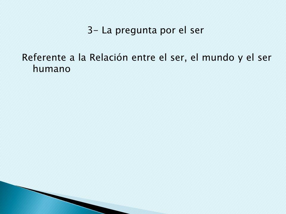 3- La pregunta por el ser Referente a la Relación entre el ser, el mundo y el ser humano