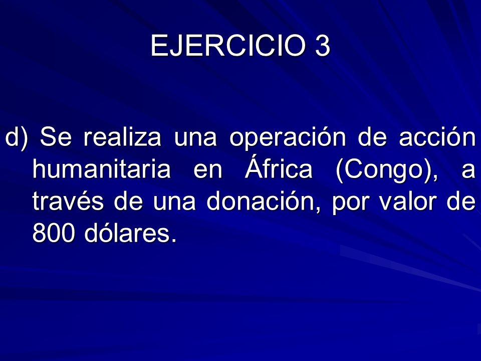 EJERCICIO 3 d) Se realiza una operación de acción humanitaria en África (Congo), a través de una donación, por valor de 800 dólares.