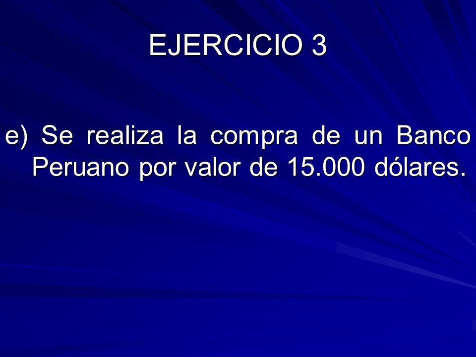 EJERCICIO 3 e) Se realiza la compra de un Banco Peruano por valor de 15.000 dólares.