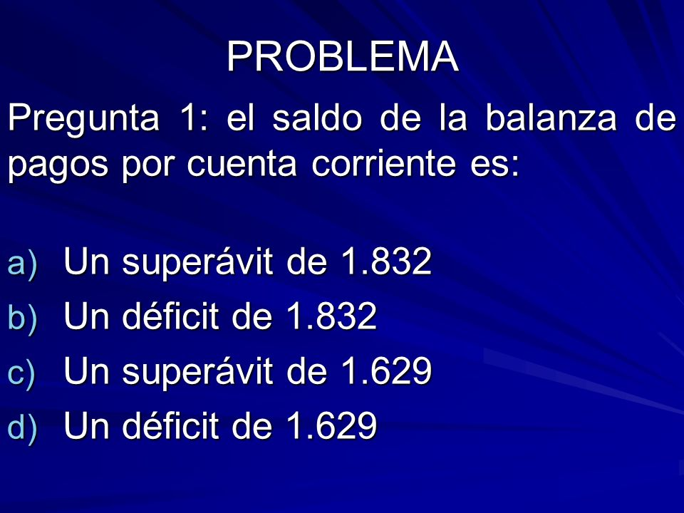 PROBLEMA Pregunta 1: el saldo de la balanza de pagos por cuenta corriente es: Un superávit de 1.832.