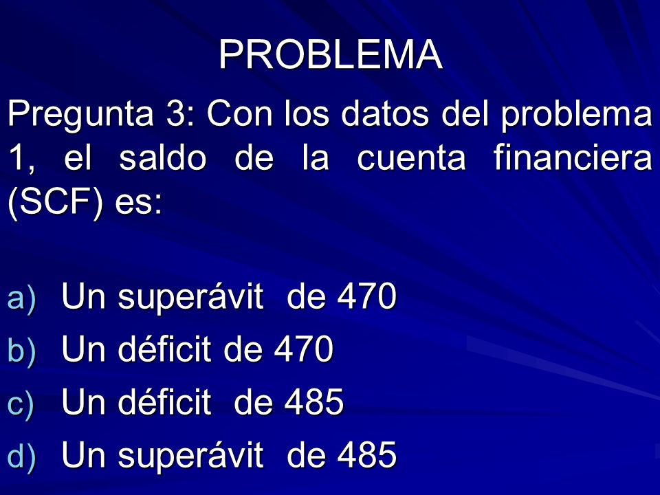 PROBLEMA Pregunta 3: Con los datos del problema 1, el saldo de la cuenta financiera (SCF) es: Un superávit de 470.