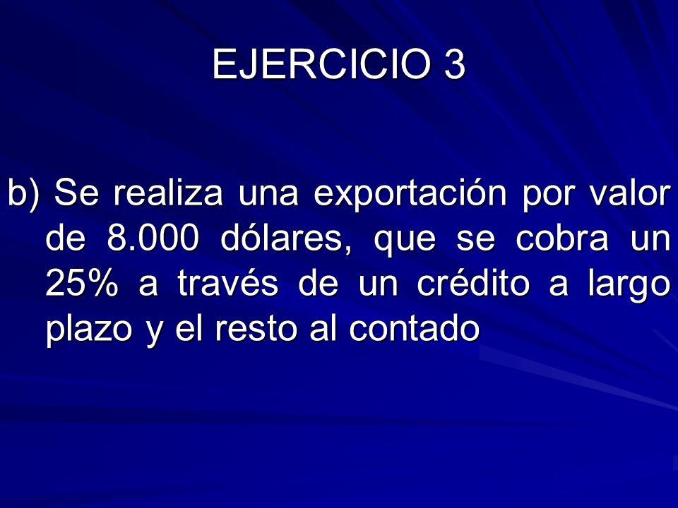 EJERCICIO 3 b) Se realiza una exportación por valor de 8.000 dólares, que se cobra un 25% a través de un crédito a largo plazo y el resto al contado.