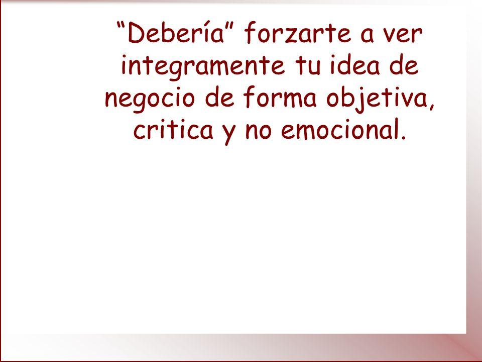 Debería forzarte a ver integramente tu idea de negocio de forma objetiva, critica y no emocional.