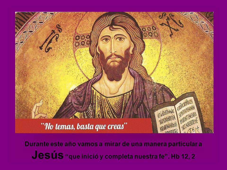 Durante este año vamos a mirar de una manera particular a Jesús que inició y completa nuestra fe .