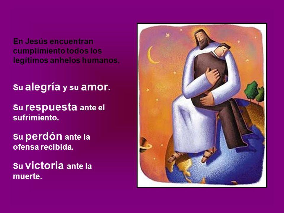 En Jesús encuentran cumplimiento todos los legítimos anhelos humanos.