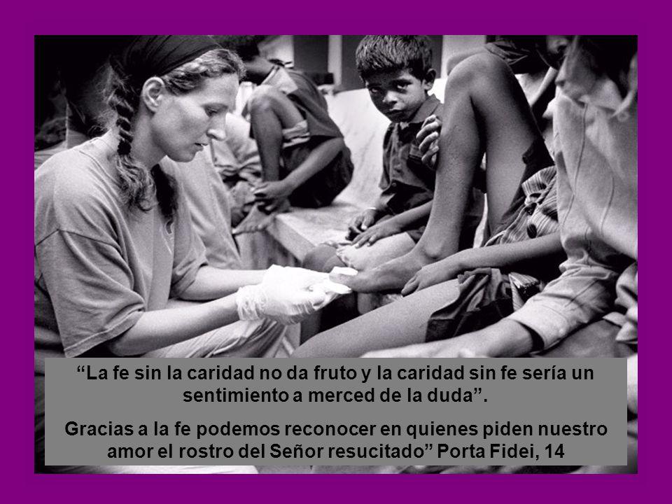 La fe sin la caridad no da fruto y la caridad sin fe sería un sentimiento a merced de la duda .