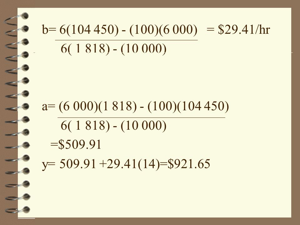 b= 6(104 450) - (100)(6 000) = $29.41/hr 6( 1 818) - (10 000) a= (6 000)(1 818) - (100)(104 450)