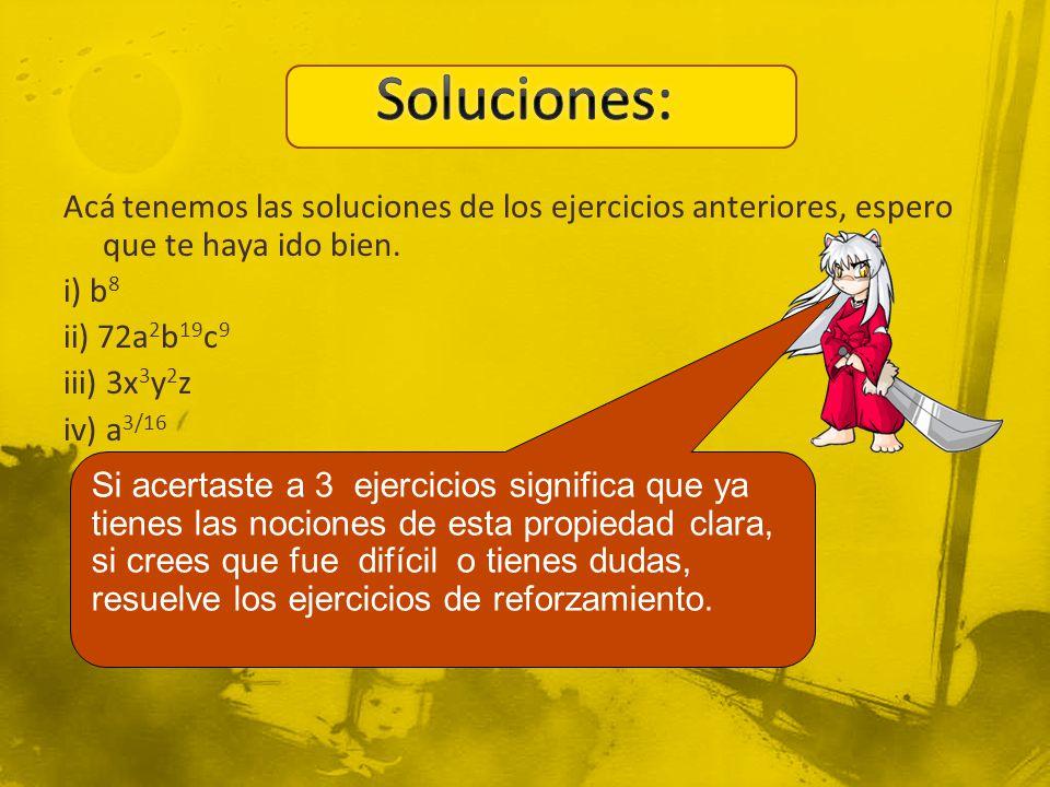 Soluciones: Acá tenemos las soluciones de los ejercicios anteriores, espero que te haya ido bien. i) b8 ii) 72a2b19c9 iii) 3x3y2z iv) a3/16