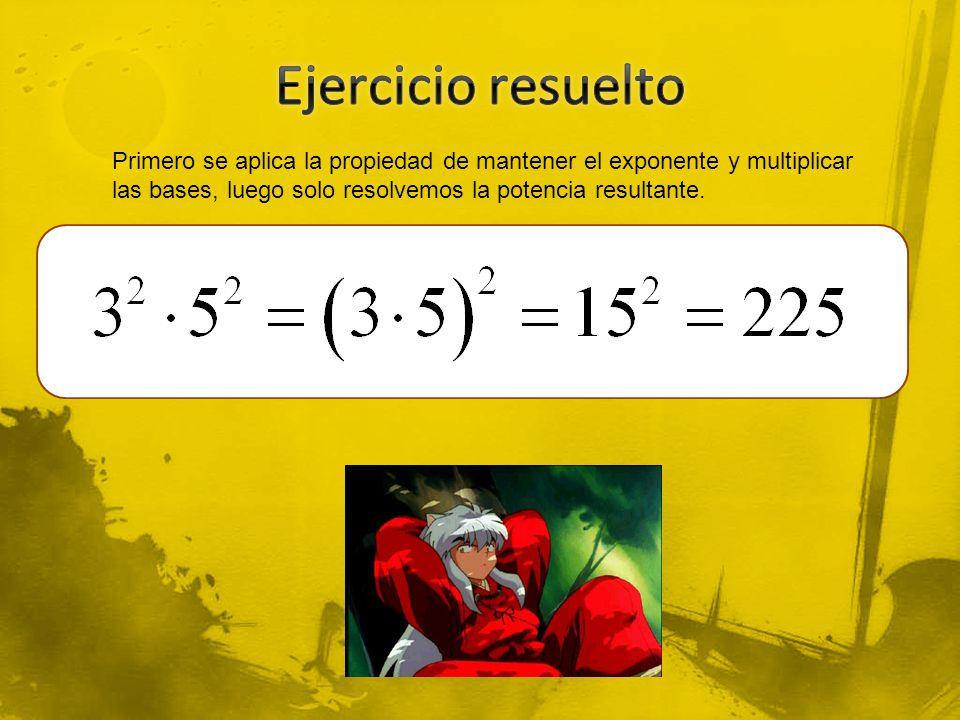 Ejercicio resuelto Primero se aplica la propiedad de mantener el exponente y multiplicar las bases, luego solo resolvemos la potencia resultante.