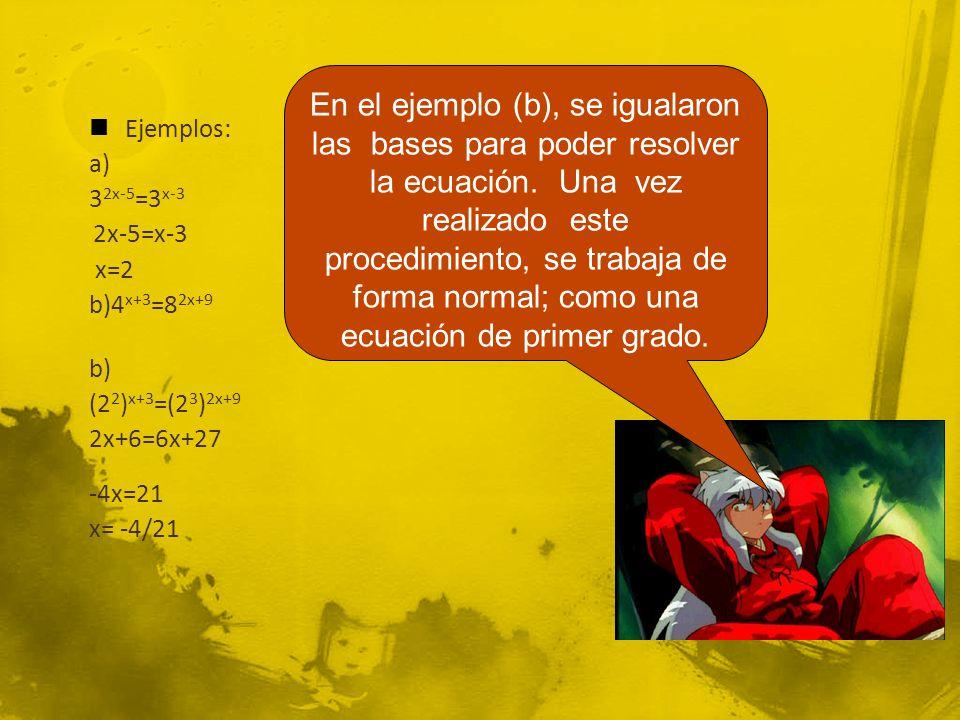 En el ejemplo (b), se igualaron las bases para poder resolver la ecuación. Una vez realizado este procedimiento, se trabaja de forma normal; como una ecuación de primer grado.