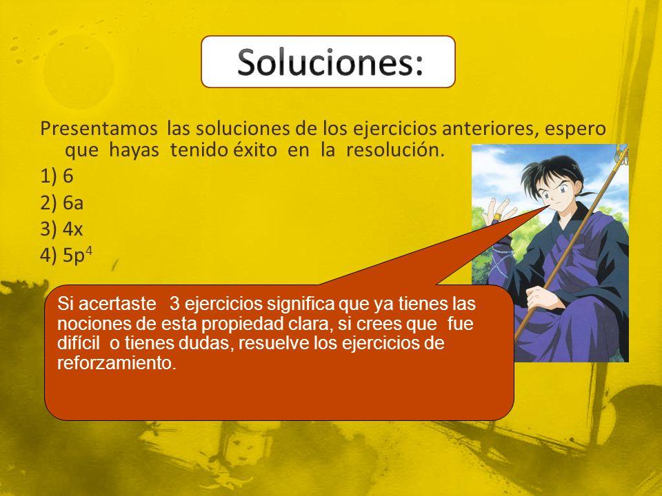 Soluciones: Presentamos las soluciones de los ejercicios anteriores, espero que hayas tenido éxito en la resolución. 1) 6 2) 6a 3) 4x 4) 5p4