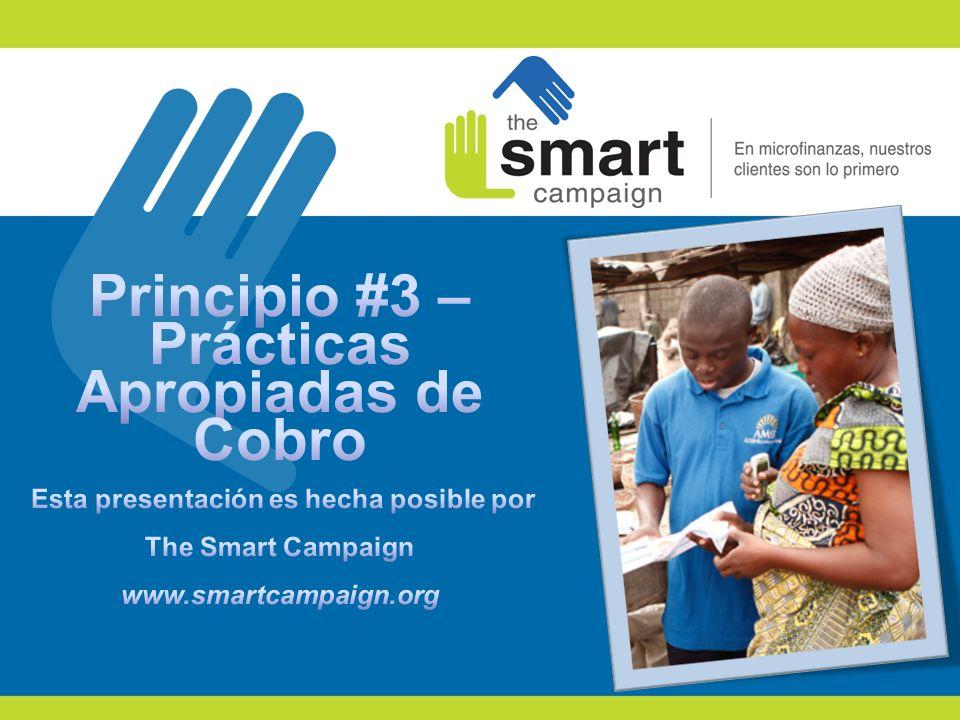 Principio #3 – Prácticas Apropiadas de Cobro Esta presentación es hecha posible por The Smart Campaign www.smartcampaign.org