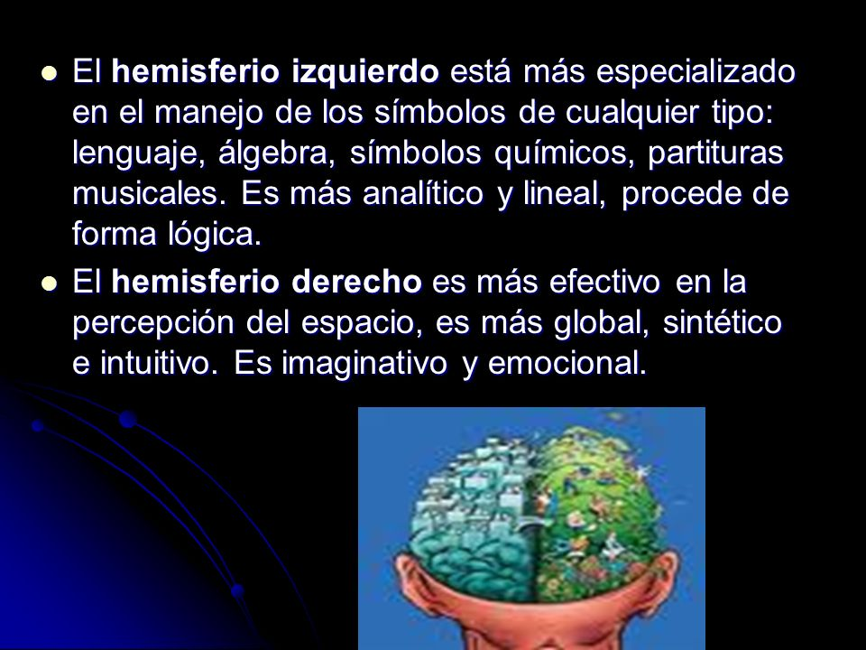 El hemisferio izquierdo está más especializado en el manejo de los símbolos de cualquier tipo: lenguaje, álgebra, símbolos químicos, partituras musicales. Es más analítico y lineal, procede de forma lógica.