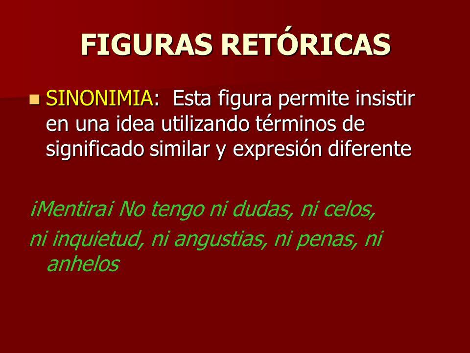 FIGURAS RETÓRICAS SINONIMIA: Esta figura permite insistir en una idea utilizando términos de significado similar y expresión diferente.