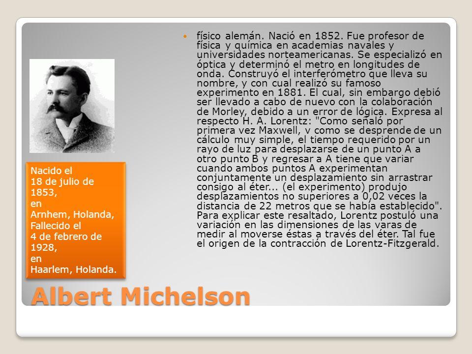 físico alemán. Nació en 1852. Fue profesor de física y química en academias navales y universidades norteamericanas. Se especializó en óptica y determinó el metro en longitudes de onda. Construyó el interferómetro que lleva su nombre, y con cual realizó su famoso experimento en 1881. El cual, sin embargo debió ser llevado a cabo de nuevo con la colaboración de Morley, debido a un error de lógica. Expresa al respecto H. A. Lorentz: Como señaló por primera vez Maxwell, v como se desprende de un cálculo muy simple, el tiempo requerido por un rayo de luz para desplazarse de un punto A a otro punto B y regresar a A tiene que variar cuando ambos puntos A experimentan conjuntamente un desplazamiento sin arrastrar consigo al éter... (el experimento) produjo desplazamientos no superiores a 0,02 veces la distancia de 22 metros que se había establecido . Para explicar este resaltado, Lorentz postuló una variación en las dimensiones de las varas de medir al moverse éstas a través del éter. Tal fue el origen de la contracción de Lorentz-Fitzgerald.
