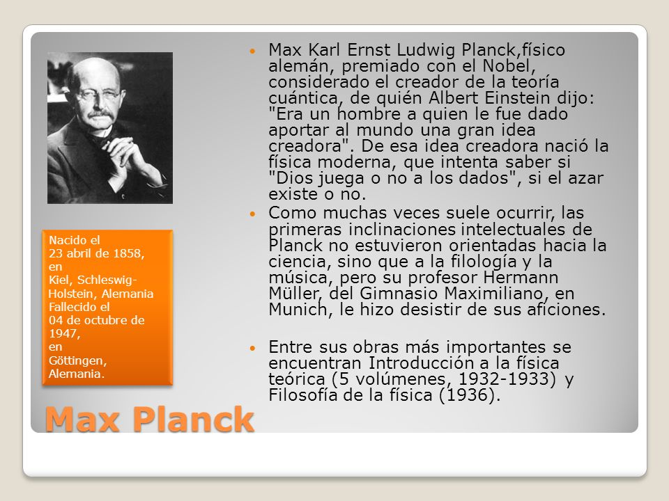 Max Karl Ernst Ludwig Planck,físico alemán, premiado con el Nobel, considerado el creador de la teoría cuántica, de quién Albert Einstein dijo: Era un hombre a quien le fue dado aportar al mundo una gran idea creadora . De esa idea creadora nació la física moderna, que intenta saber si Dios juega o no a los dados , si el azar existe o no.