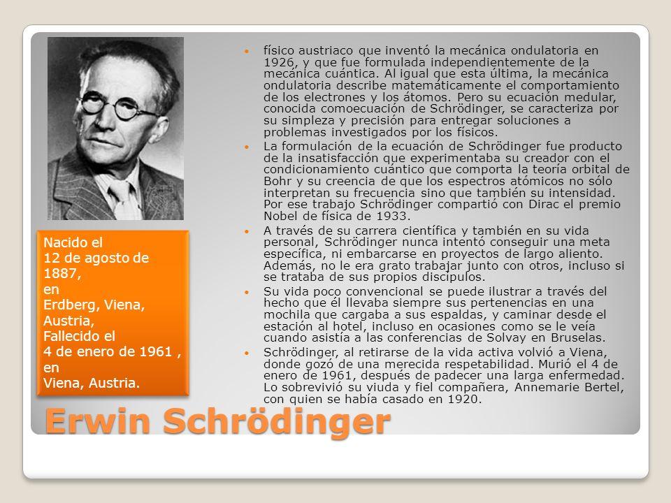 físico austriaco que inventó la mecánica ondulatoria en 1926, y que fue formulada independientemente de la mecánica cuántica. Al igual que esta última, la mecánica ondulatoria describe matemáticamente el comportamiento de los electrones y los átomos. Pero su ecuación medular, conocida comoecuación de Schrödinger, se caracteriza por su simpleza y precisión para entregar soluciones a problemas investigados por los físicos.