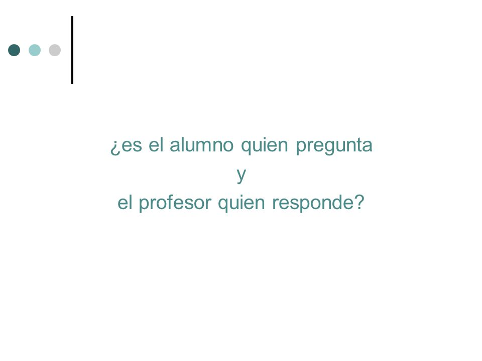 ¿es el alumno quien pregunta y el profesor quien responde
