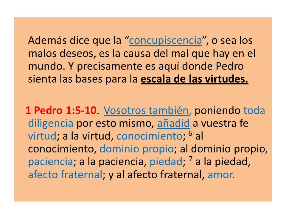 Además dice que la concupiscencia , o sea los malos deseos, es la causa del mal que hay en el mundo. Y precisamente es aquí donde Pedro sienta las bases para la escala de las virtudes.