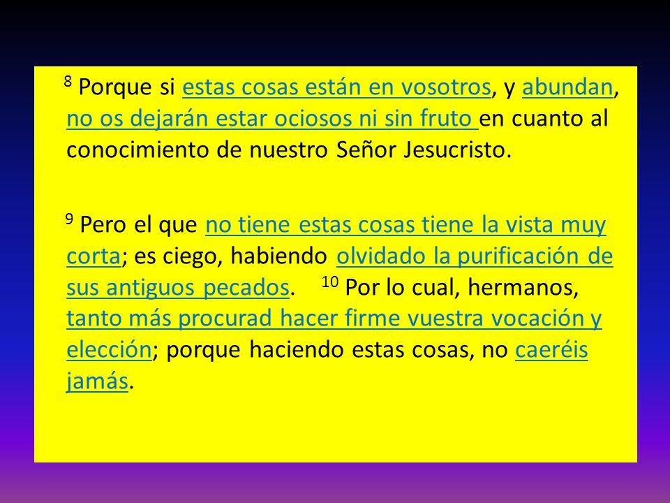 8 Porque si estas cosas están en vosotros, y abundan, no os dejarán estar ociosos ni sin fruto en cuanto al conocimiento de nuestro Señor Jesucristo.
