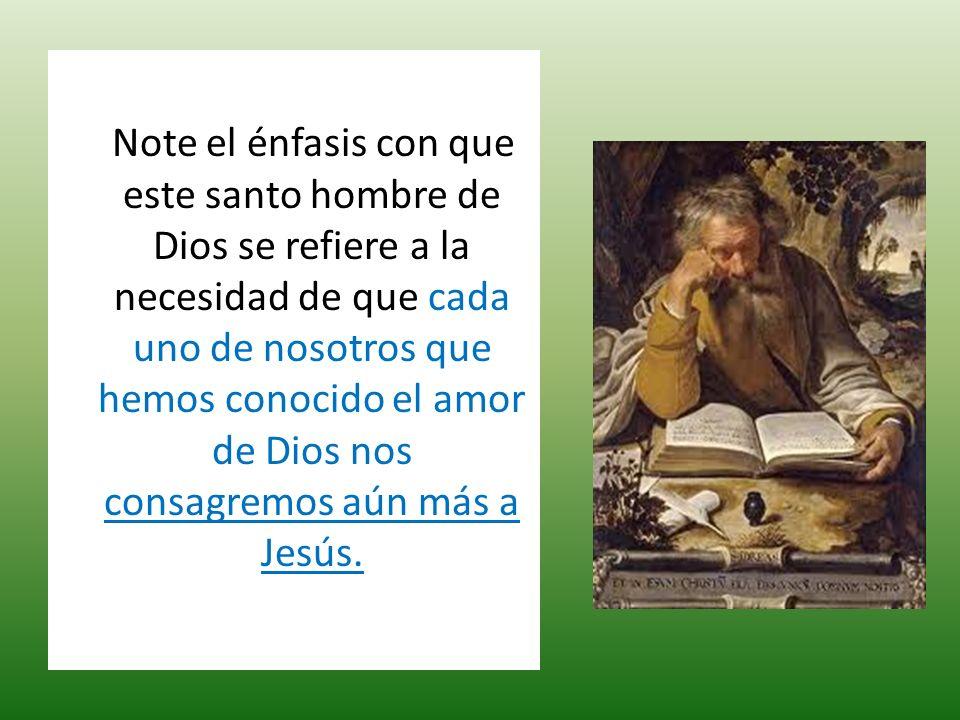 Note el énfasis con que este santo hombre de Dios se refiere a la necesidad de que cada uno de nosotros que hemos conocido el amor de Dios nos consagremos aún más a Jesús.