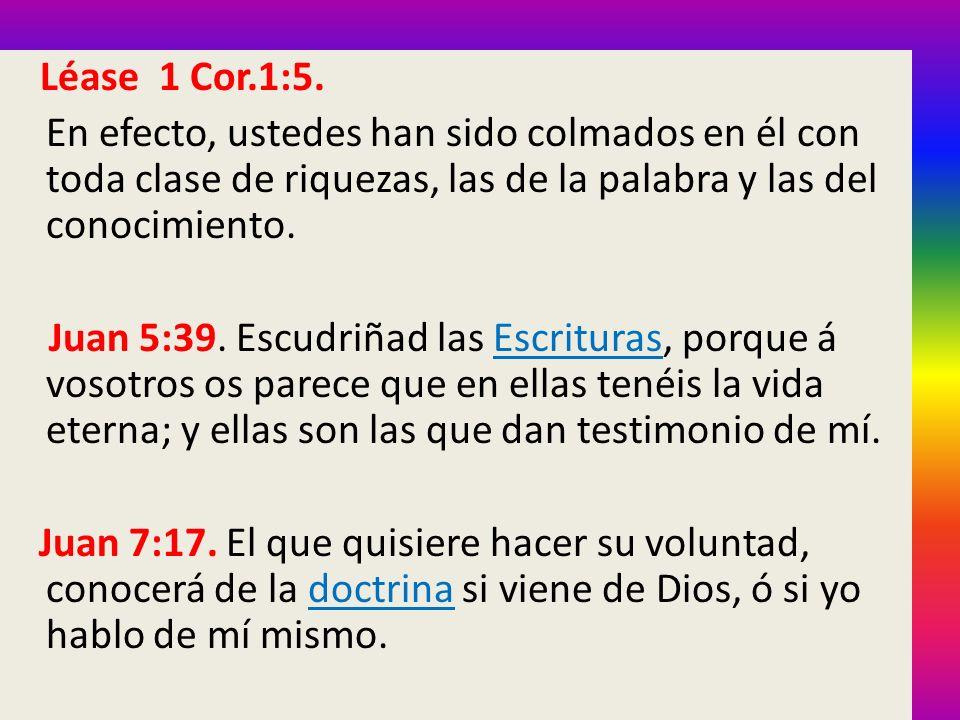 Léase 1 Cor.1:5. En efecto, ustedes han sido colmados en él con toda clase de riquezas, las de la palabra y las del conocimiento.