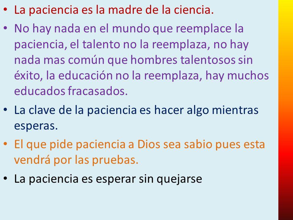 La paciencia es la madre de la ciencia.