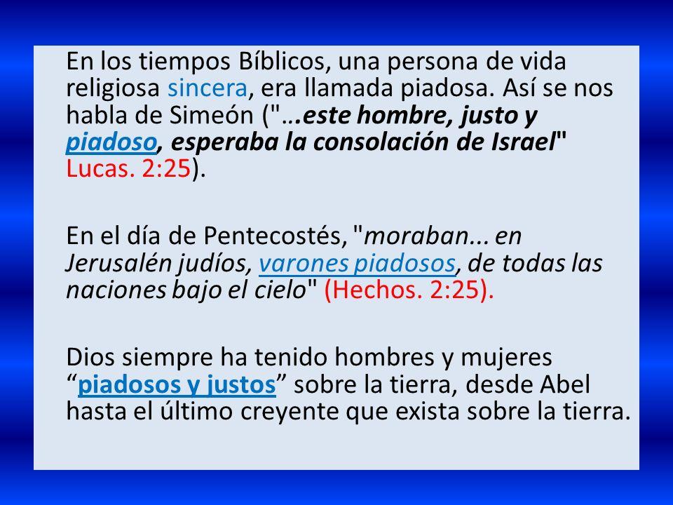 En los tiempos Bíblicos, una persona de vida religiosa sincera, era llamada piadosa. Así se nos habla de Simeón ( ...este hombre, justo y piadoso, esperaba la consolación de Israel Lucas. 2:25).
