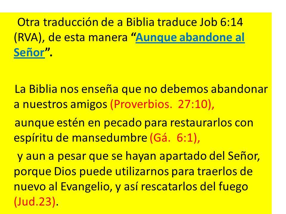 Otra traducción de a Biblia traduce Job 6:14 (RVA), de esta manera Aunque abandone al Señor .