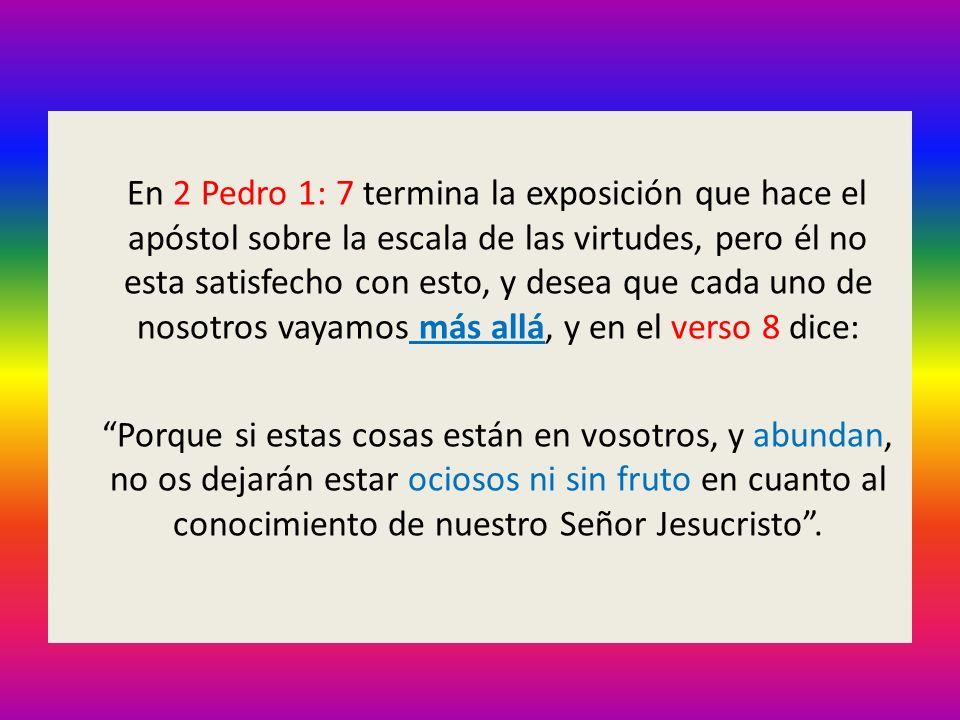 En 2 Pedro 1: 7 termina la exposición que hace el apóstol sobre la escala de las virtudes, pero él no esta satisfecho con esto, y desea que cada uno de nosotros vayamos más allá, y en el verso 8 dice: