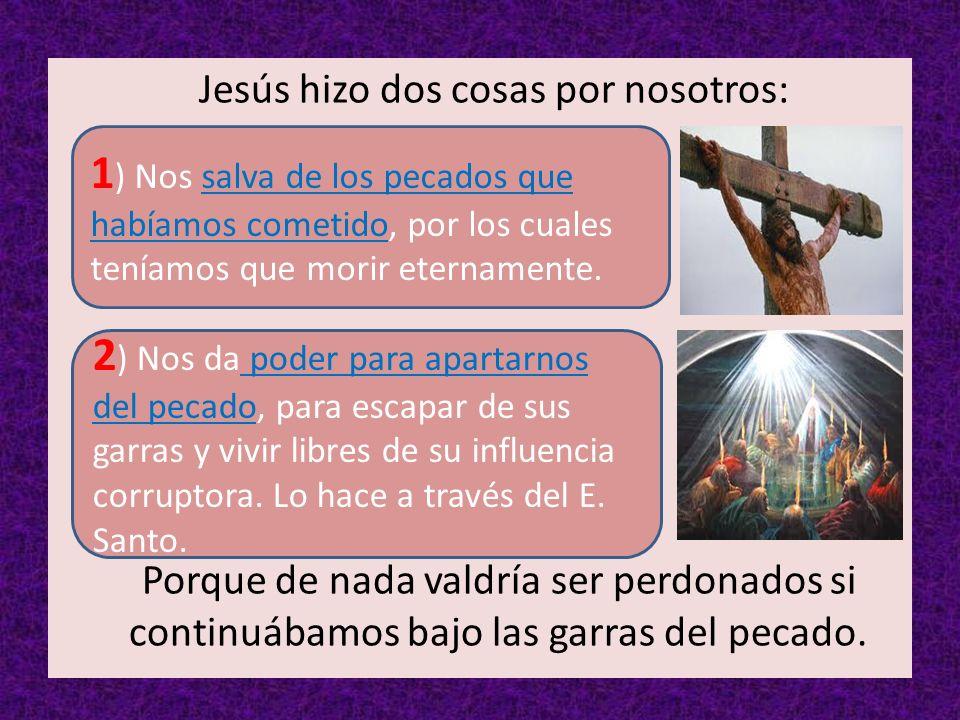 Jesús hizo dos cosas por nosotros: Porque de nada valdría ser perdonados si continuábamos bajo las garras del pecado.