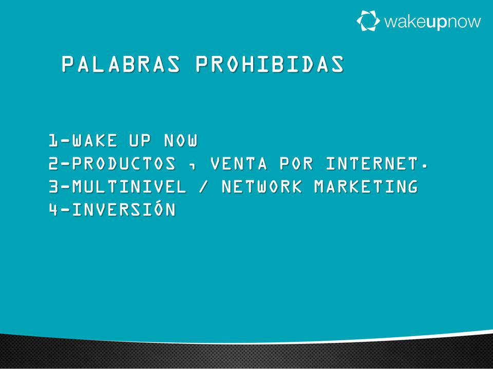 PALABRAS PROHIBIDAS 1-WAKE UP NOW 2-PRODUCTOS , VENTA POR INTERNET.
