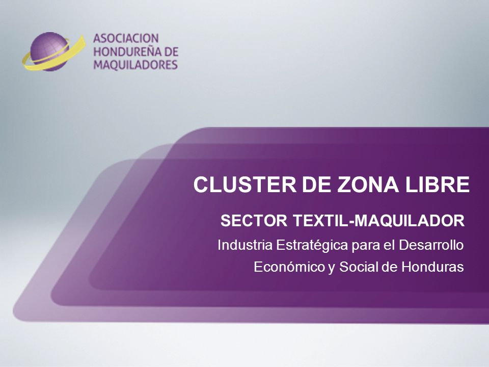 CLUSTER DE ZONA LIBRE SECTOR TEXTIL-MAQUILADOR Industria Estratégica para el Desarrollo Económico y Social de Honduras.