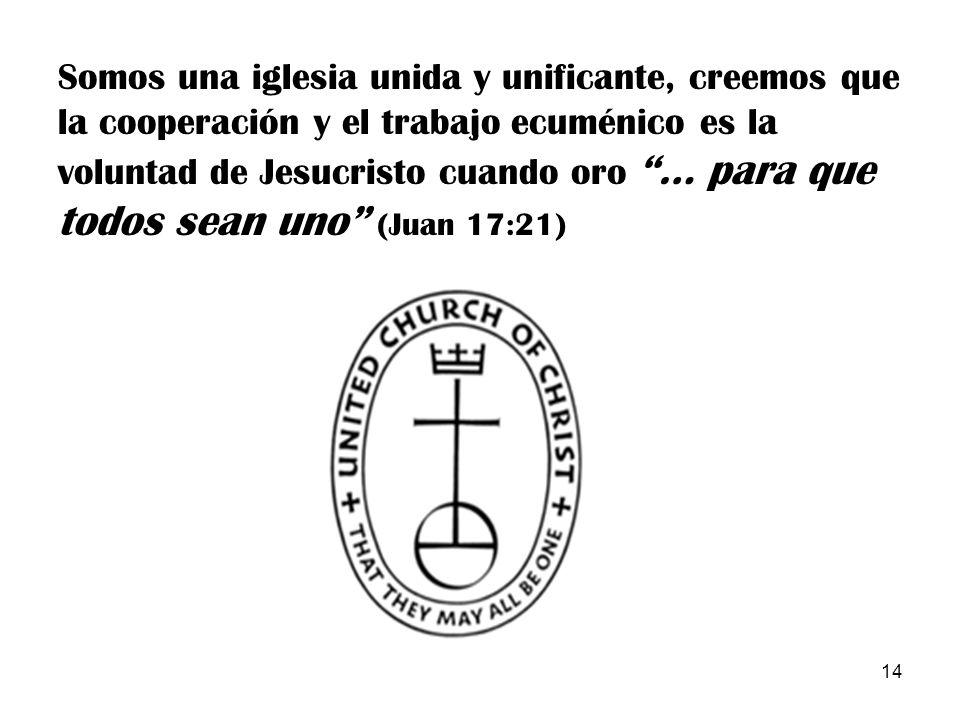 Somos una iglesia unida y unificante, creemos que la cooperación y el trabajo ecuménico es la voluntad de Jesucristo cuando oro … para que todos sean uno (Juan 17:21)