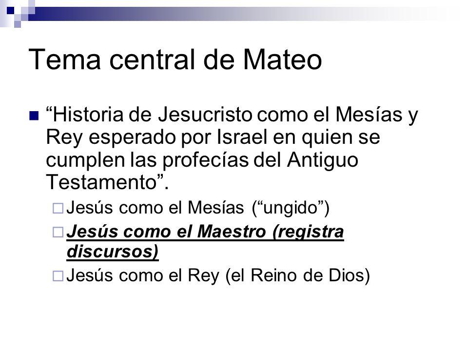 Tema central de Mateo Historia de Jesucristo como el Mesías y Rey esperado por Israel en quien se cumplen las profecías del Antiguo Testamento .