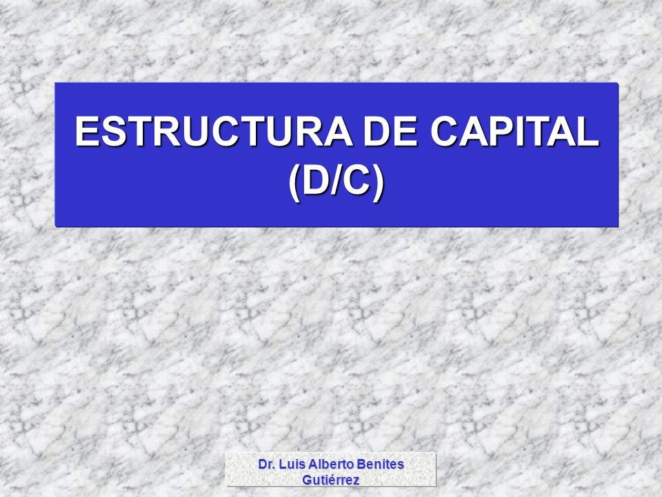 ESTRUCTURA DE CAPITAL (D/C) Dr. Luis Alberto Benites Gutiérrez