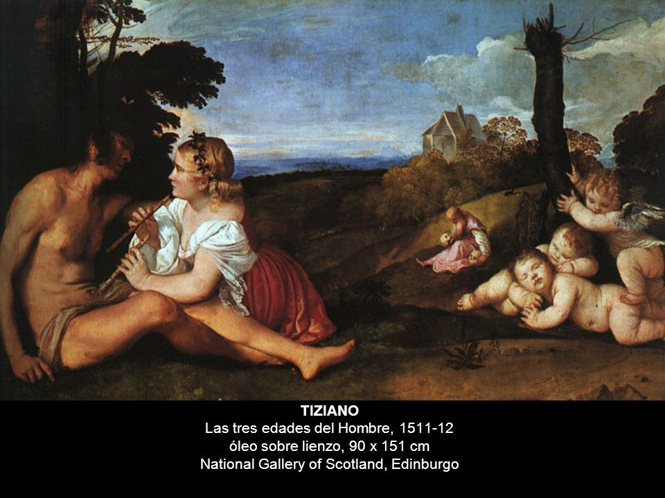 TIZIANO Las tres edades del Hombre, 1511-12 óleo sobre lienzo, 90 x 151 cm National Gallery of Scotland, Edinburgo