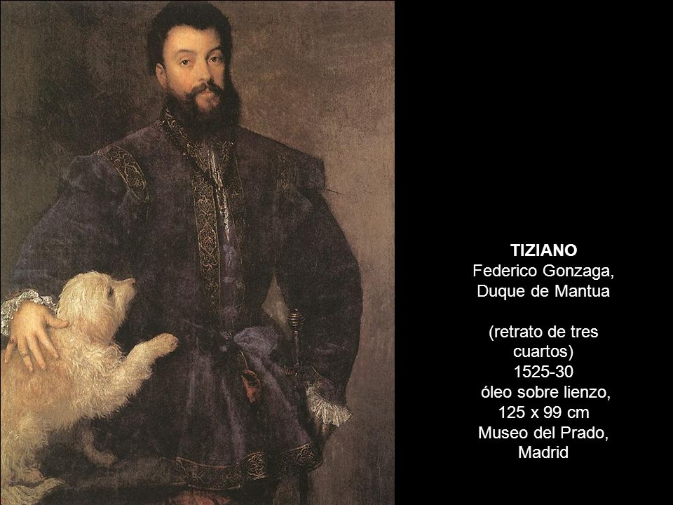 TIZIANO Federico Gonzaga, Duque de Mantua (retrato de tres cuartos) 1525-30 óleo sobre lienzo, 125 x 99 cm Museo del Prado, Madrid