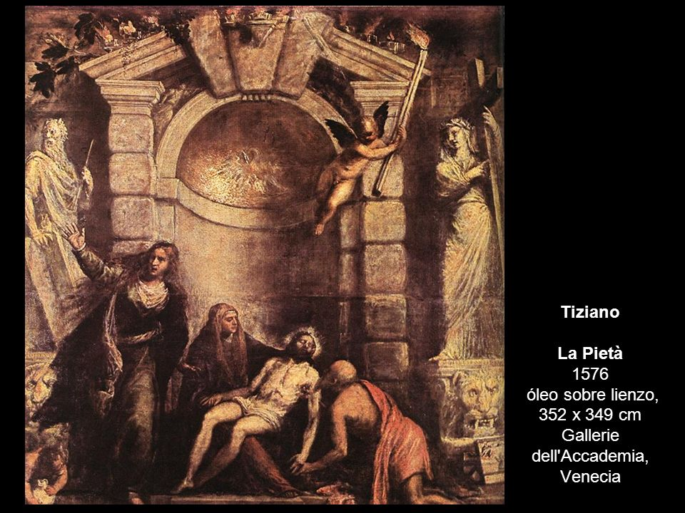 Tiziano La Pietà 1576 óleo sobre lienzo, 352 x 349 cm Gallerie dell Accademia, Venecia