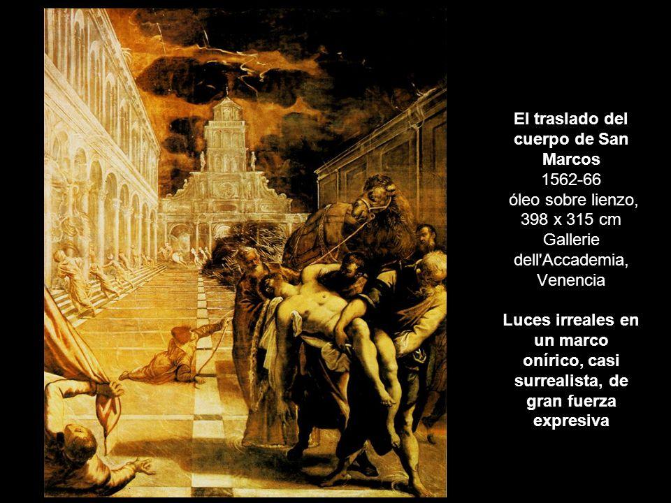 El traslado del cuerpo de San Marcos 1562-66 óleo sobre lienzo, 398 x 315 cm Gallerie dell Accademia, Venencia Luces irreales en un marco onírico, casi surrealista, de gran fuerza expresiva