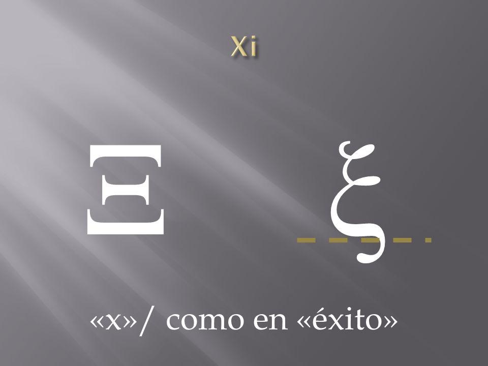 Xi Ξ ξ «x»/ como en «éxito»