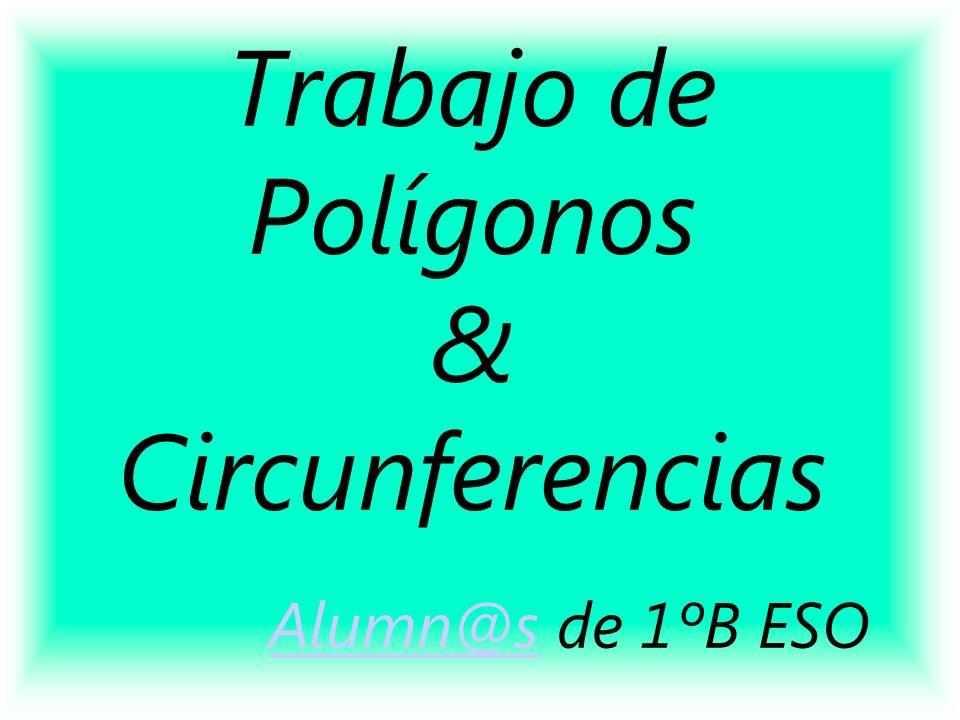 Trabajo de Polígonos & Circunferencias Alumn@s de 1ºB ESO