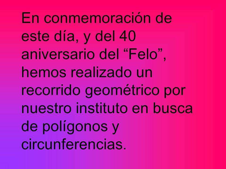 En conmemoración de este día, y del 40 aniversario del Felo , hemos realizado un recorrido geométrico por nuestro instituto en busca de polígonos y circunferencias.