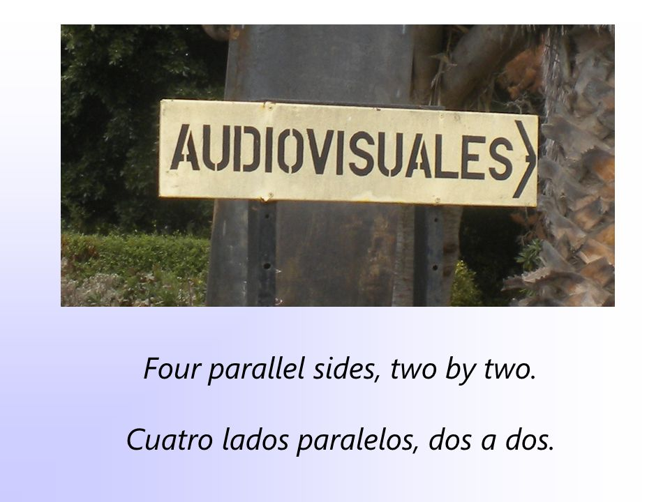 Four parallel sides, two by two. Cuatro lados paralelos, dos a dos.