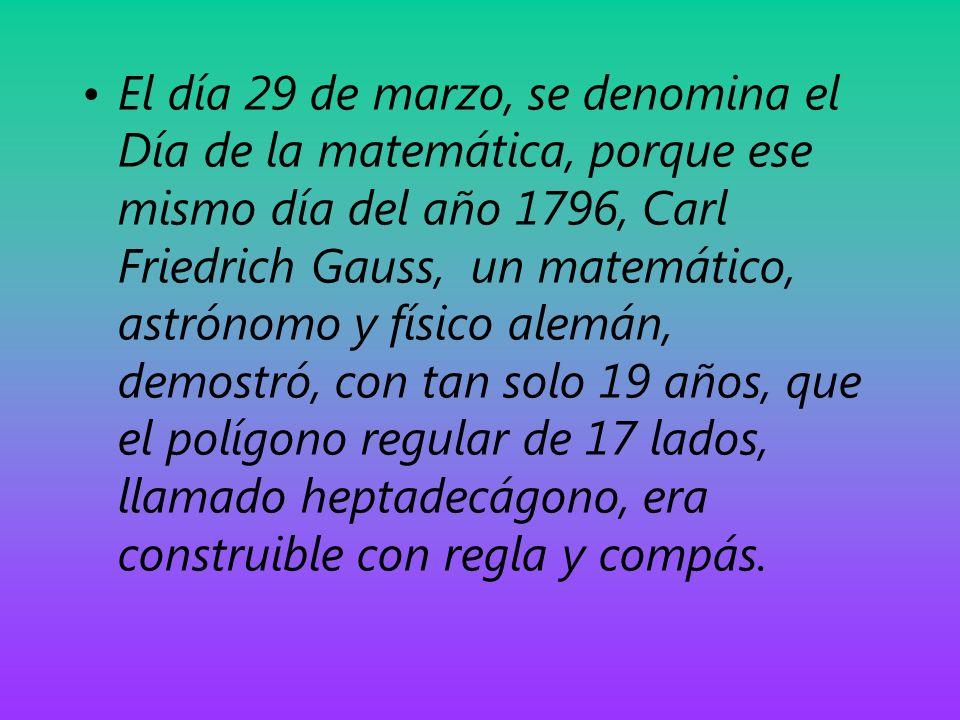 El día 29 de marzo, se denomina el Día de la matemática, porque ese mismo día del año 1796, Carl Friedrich Gauss, un matemático, astrónomo y físico alemán, demostró, con tan solo 19 años, que el polígono regular de 17 lados, llamado heptadecágono, era construible con regla y compás.