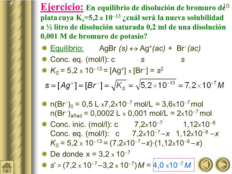 Ejercicio: En equilibrio de disolución de bromuro de plata cuya Ks=5,2 x 1013 ¿cuál será la nueva solubilidad a ½ litro de disolución saturada 0,2 ml de una disolución 0,001 M de bromuro de potasio