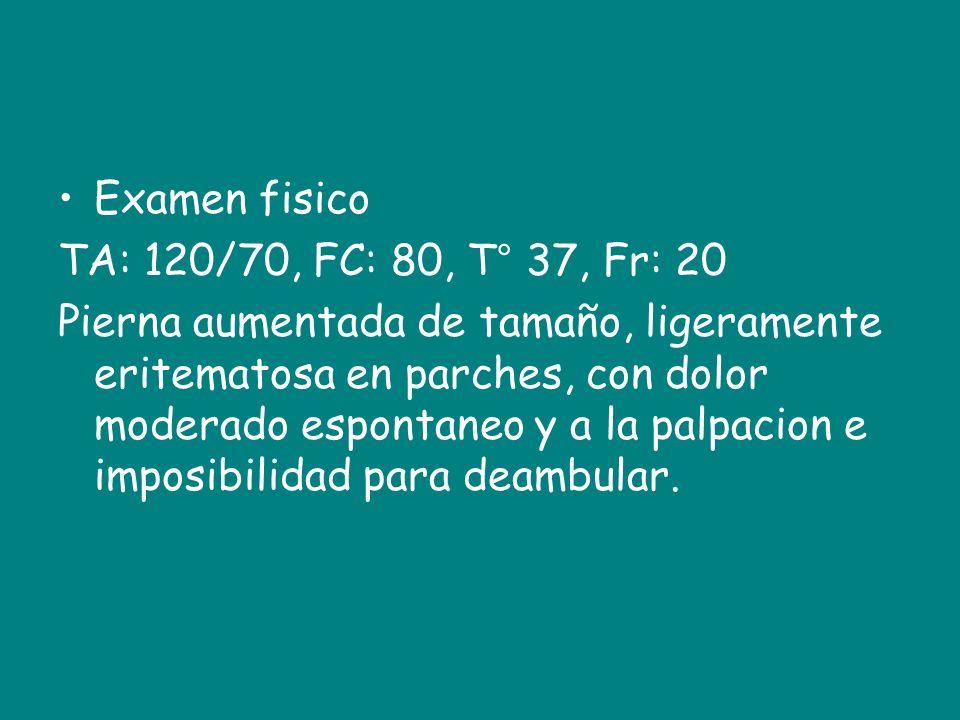 Examen fisico TA: 120/70, FC: 80, T° 37, Fr: 20.