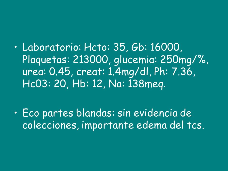 Laboratorio: Hcto: 35, Gb: 16000, Plaquetas: , glucemia: 250mg/%, urea: 0.45, creat: 1.4mg/dl, Ph: 7.36, Hc03: 20, Hb: 12, Na: 138meq.