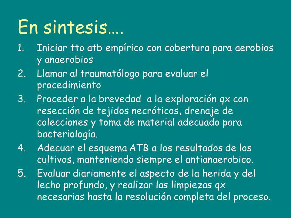 En sintesis….Iniciar tto atb empírico con cobertura para aerobios y anaerobios. Llamar al traumatólogo para evaluar el procedimiento.